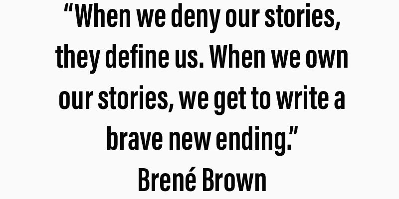 """When we deny our stories, they define us. When we own our stories, we get to write a brave new ending."" Brené Brown"